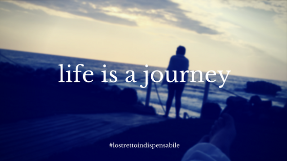 life_is_ajourney_lostrettoindispensabile